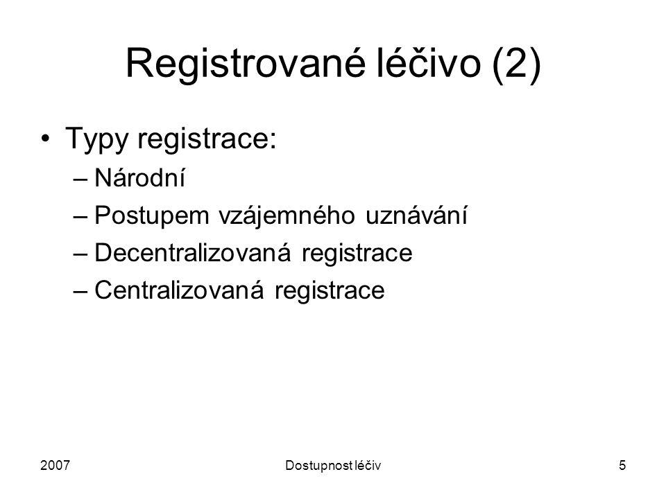2007Dostupnost léčiv5 Registrované léčivo (2) Typy registrace: –Národní –Postupem vzájemného uznávání –Decentralizovaná registrace –Centralizovaná reg