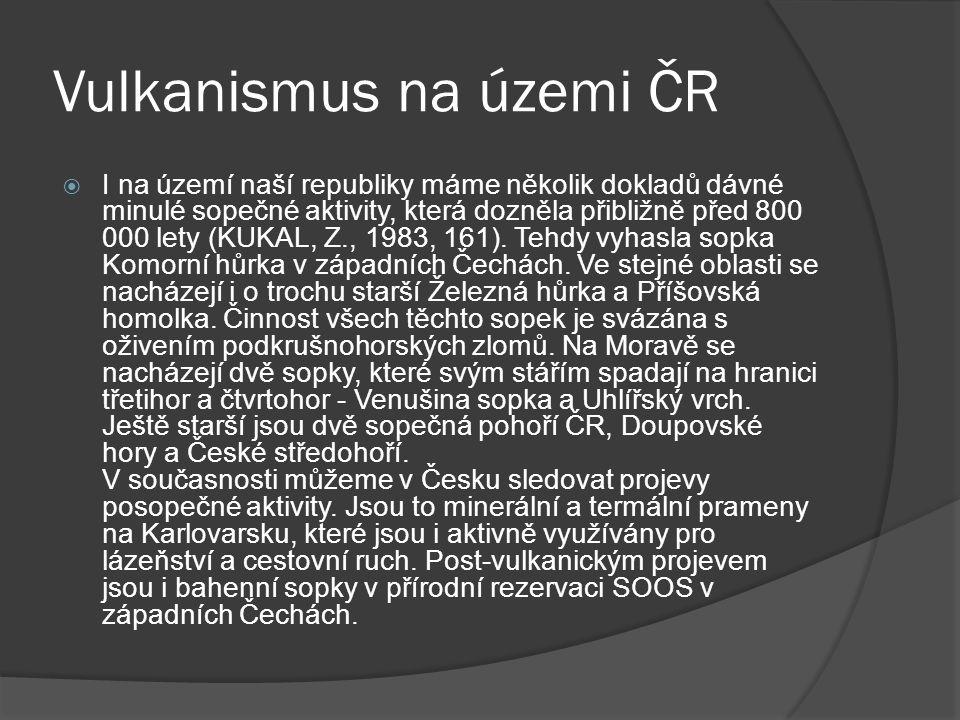 Vulkanismus na územi ČR  I na území naší republiky máme několik dokladů dávné minulé sopečné aktivity, která dozněla přibližně před 800 000 lety (KUKAL, Z., 1983, 161).