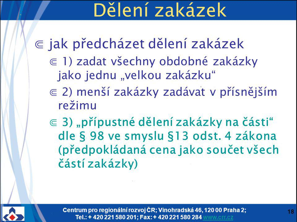 """Centrum pro regionální rozvoj ČR; Vinohradská 46, 120 00 Praha 2; Tel.: + 420 221 580 201; Fax: + 420 221 580 284 www.crr.czwww.crr.cz 18 Dělení zakázek ⋐ jak předcházet dělení zakázek ⋐ 1) zadat všechny obdobné zakázky jako jednu """"velkou zakázku ⋐ 2) menší zakázky zadávat v přísnějším režimu ⋐ 3) """"přípustné dělení zakázky na části dle § 98 ve smyslu §13 odst."""