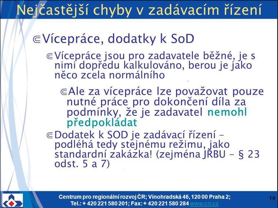 Centrum pro regionální rozvoj ČR; Vinohradská 46, 120 00 Praha 2; Tel.: + 420 221 580 201; Fax: + 420 221 580 284 www.crr.czwww.crr.cz 19 Nejčastější chyby v zadávacím řízení ⋐Vícepráce, dodatky k SoD ⋐Vícepráce jsou pro zadavatele běžné, je s nimi dopředu kalkulováno, berou je jako něco zcela normálního ⋐Ale za vícepráce lze považovat pouze nutné práce pro dokončení díla za podmínky, že je zadavatel nemohl předpokládat ⋐Dodatek k SOD je zadávací řízení – podléhá tedy stejnému režimu, jako standardní zakázka.