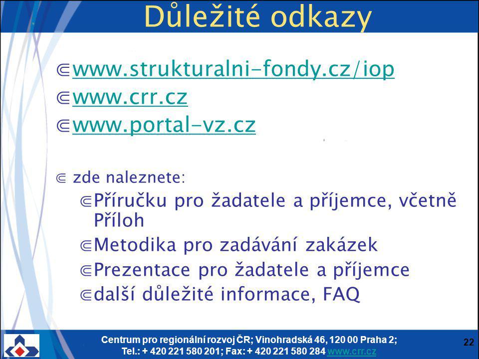 Centrum pro regionální rozvoj ČR; Vinohradská 46, 120 00 Praha 2; Tel.: + 420 221 580 201; Fax: + 420 221 580 284 www.crr.czwww.crr.cz 22 Důležité odkazy ⋐www.strukturalni-fondy.cz/iopwww.strukturalni-fondy.cz/iop ⋐www.crr.czwww.crr.cz ⋐www.portal-vz.czwww.portal-vz.cz ⋐zde naleznete: ⋐Příručku pro žadatele a příjemce, včetně Příloh ⋐Metodika pro zadávání zakázek ⋐Prezentace pro žadatele a příjemce ⋐další důležité informace, FAQ