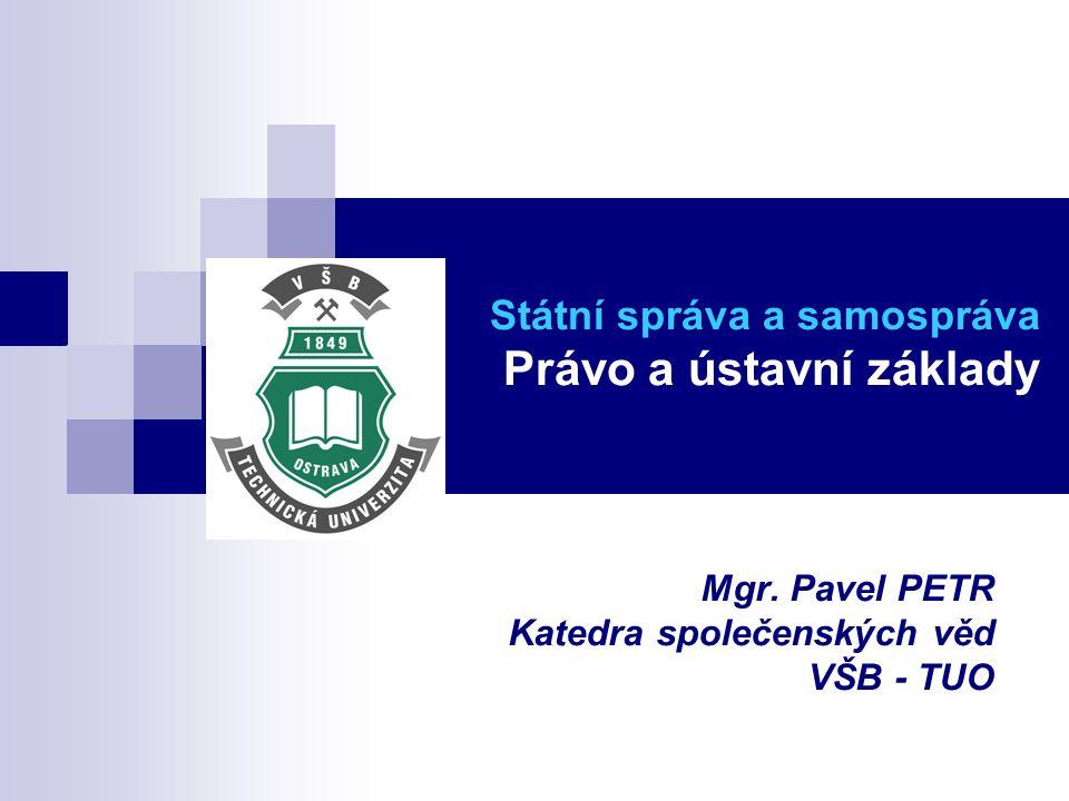 Státní správa a samospráva Právo a ústavní základy Mgr. Pavel PETR Katedra společenských věd VŠB - TUO