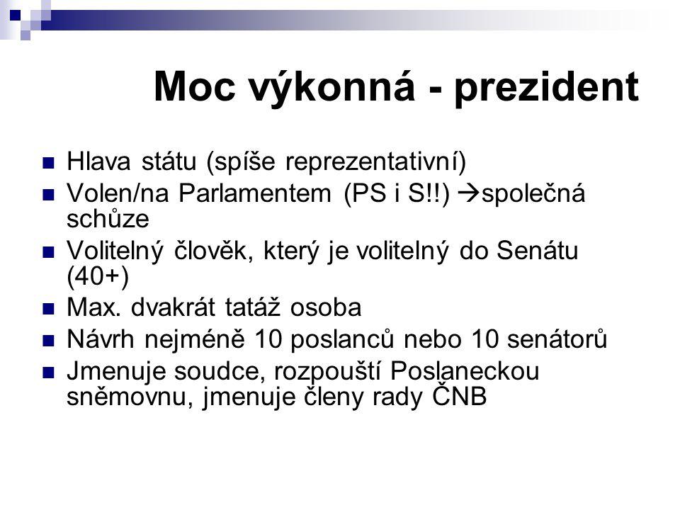 Moc výkonná - prezident Hlava státu (spíše reprezentativní) Volen/na Parlamentem (PS i S!!)  společná schůze Volitelný člověk, který je volitelný do