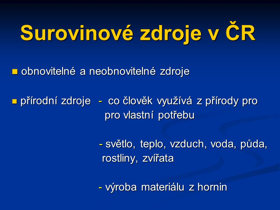 Surovinové zdroje v ČR obnovitelné a neobnovitelné zdroje obnovitelné a neobnovitelné zdroje přírodní zdroje - co člověk využívá z přírody pro přírodn