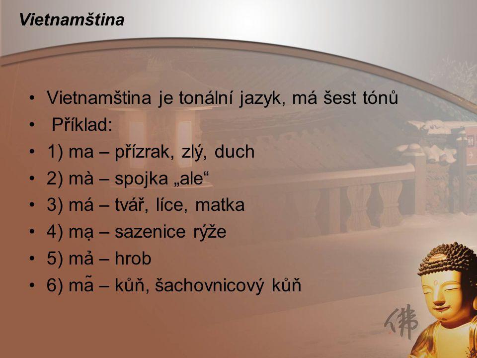 """Vietnamština Vietnamština je tonální jazyk, má šest tónů Příklad: 1) ma – přízrak, zlý, duch 2) mà – spojka """"ale"""" 3) má – tvář, líce, matka 4) mạ –"""