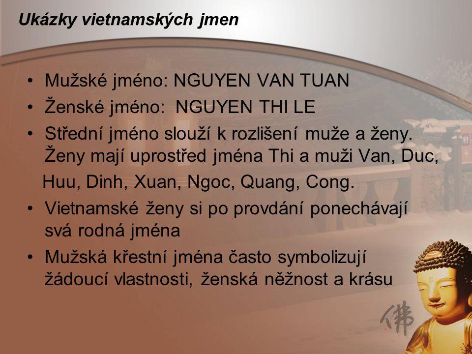 Ukázky vietnamských jmen Mužské jméno: NGUYEN VAN TUAN Ženské jméno: NGUYEN THI LE Střední jméno slouží k rozlišení muže a ženy. Ženy mají uprostřed j