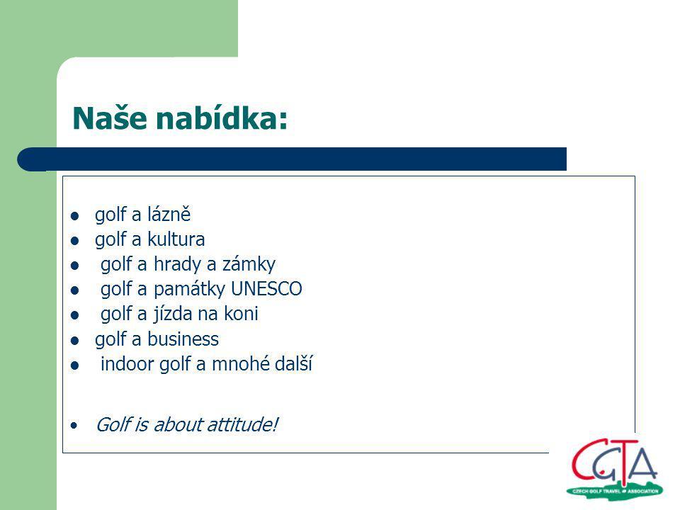 Naše nabídka: golf a lázně golf a kultura golf a hrady a zámky golf a památky UNESCO golf a jízda na koni golf a business indoor golf a mnohé další Golf is about attitude!