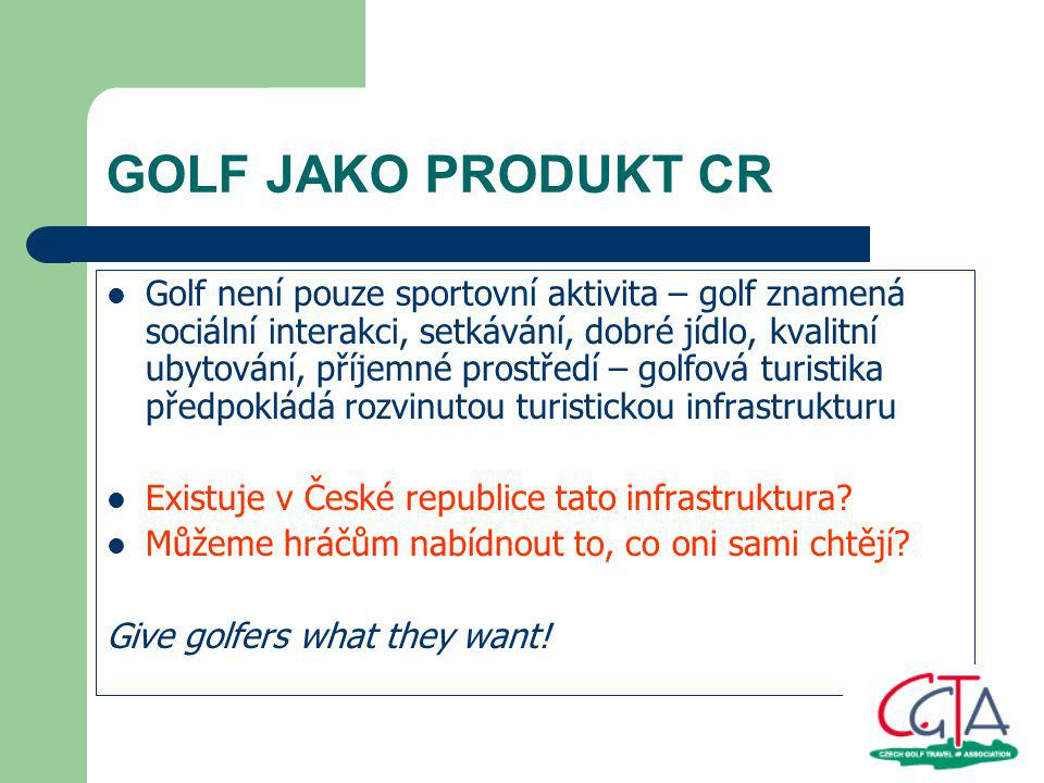 GOLF JAKO PRODUKT CR Golf není pouze sportovní aktivita – golf znamená sociální interakci, setkávání, dobré jídlo, kvalitní ubytování, příjemné prostředí – golfová turistika předpokládá rozvinutou turistickou infrastrukturu Existuje v České republice tato infrastruktura.