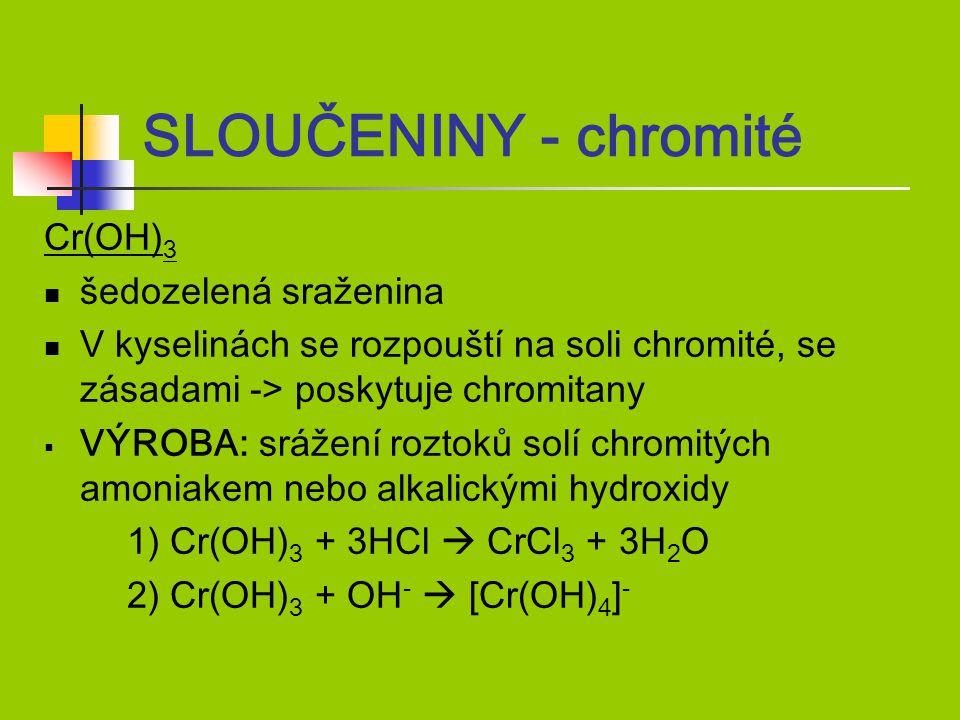 Cr(OH) 3 šedozelená sraženina V kyselinách se rozpouští na soli chromité, se zásadami -> poskytuje chromitany  VÝROBA: srážení roztoků solí chromitých amoniakem nebo alkalickými hydroxidy 1) Cr(OH) 3 + 3HCl  CrCl 3 + 3H 2 O 2) Cr(OH) 3 + OH -  [Cr(OH) 4 ] - SLOUČENINY - chromité
