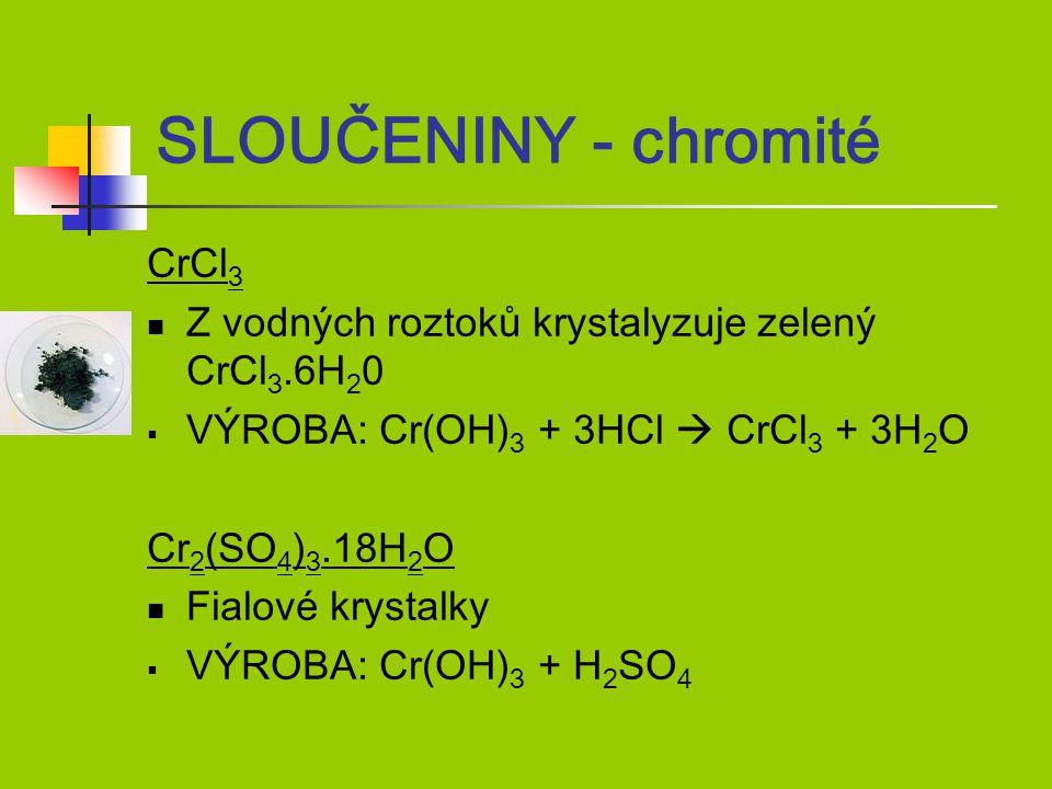CrCl 3 Z vodných roztoků krystalyzuje zelený CrCl 3.6H 2 0  VÝROBA: Cr(OH) 3 + 3HCl  CrCl 3 + 3H 2 O Cr 2 (SO 4 ) 3.18H 2 O Fialové krystalky  VÝROBA: Cr(OH) 3 + H 2 SO 4