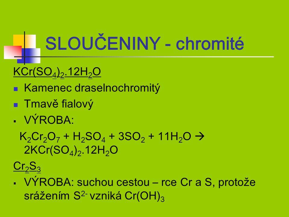 KCr(SO 4 ) 2.12H 2 O Kamenec draselnochromitý Tmavě fialový  VÝROBA: K 2 Cr 2 O 7 + H 2 SO 4 + 3SO 2 + 11H 2 O  2KCr(SO 4 ) 2.12H 2 O Cr 2 S 3  VÝROBA: suchou cestou – rce Cr a S, protože srážením S 2- vzniká Cr(OH) 3 SLOUČENINY - chromité