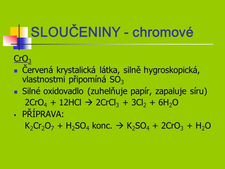 SLOUČENINY - chromové CrO 3 Červená krystalická látka, silně hygroskopická, vlastnostmi připomíná SO 3 Silné oxidovadlo (zuhelňuje papír, zapaluje síru) 2CrO 4 + 12HCl  2CrCl 3 + 3Cl 2 + 6H 2 O  PŘÍPRAVA: K 2 Cr 2 O 7 + H 2 SO 4 konc.