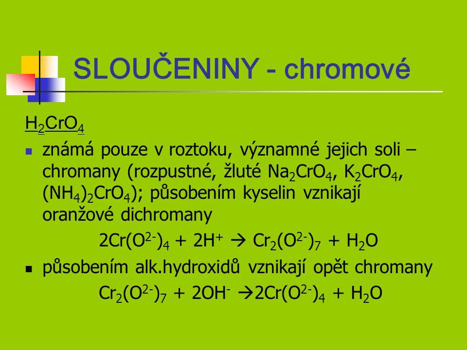 H 2 CrO 4 známá pouze v roztoku, významné jejich soli – chromany (rozpustné, žluté Na 2 CrO 4, K 2 CrO 4, (NH 4 ) 2 CrO 4 ); působením kyselin vznikají oranžové dichromany 2Cr(O 2- ) 4 + 2H +  Cr 2 (O 2- ) 7 + H 2 O působením alk.hydroxidů vznikají opět chromany Cr 2 (O 2- ) 7 + 2OH -  2Cr(O 2- ) 4 + H 2 O SLOUČENINY - chromové