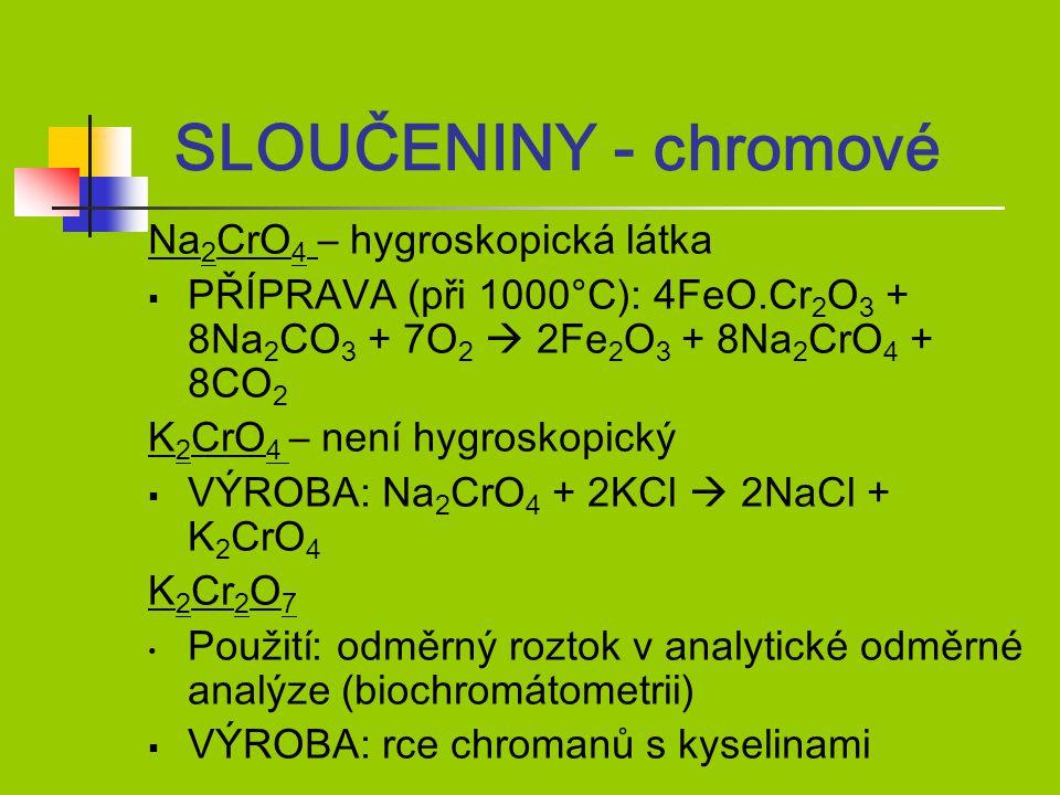 Na 2 CrO 4 – hygroskopická látka  PŘÍPRAVA (při 1000°C): 4FeO.Cr 2 O 3 + 8Na 2 CO 3 + 7O 2  2Fe 2 O 3 + 8Na 2 CrO 4 + 8CO 2 K 2 CrO 4 – není hygroskopický  VÝROBA: Na 2 CrO 4 + 2KCl  2NaCl + K 2 CrO 4 K 2 Cr 2 O 7 Použití: odměrný roztok v analytické odměrné analýze (biochromátometrii)  VÝROBA: rce chromanů s kyselinami SLOUČENINY - chromové
