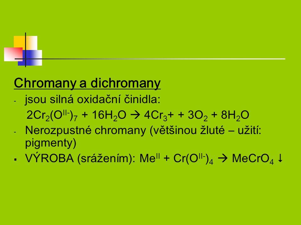 Chromany a dichromany - jsou silná oxidační činidla: 2Cr 2 (O II- ) 7 + 16H 2 O  4Cr 3 + + 3O 2 + 8H 2 O - Nerozpustné chromany (většinou žluté – užití: pigmenty)  VÝROBA (srážením): Me II + Cr(O II- ) 4  MeCrO 4 
