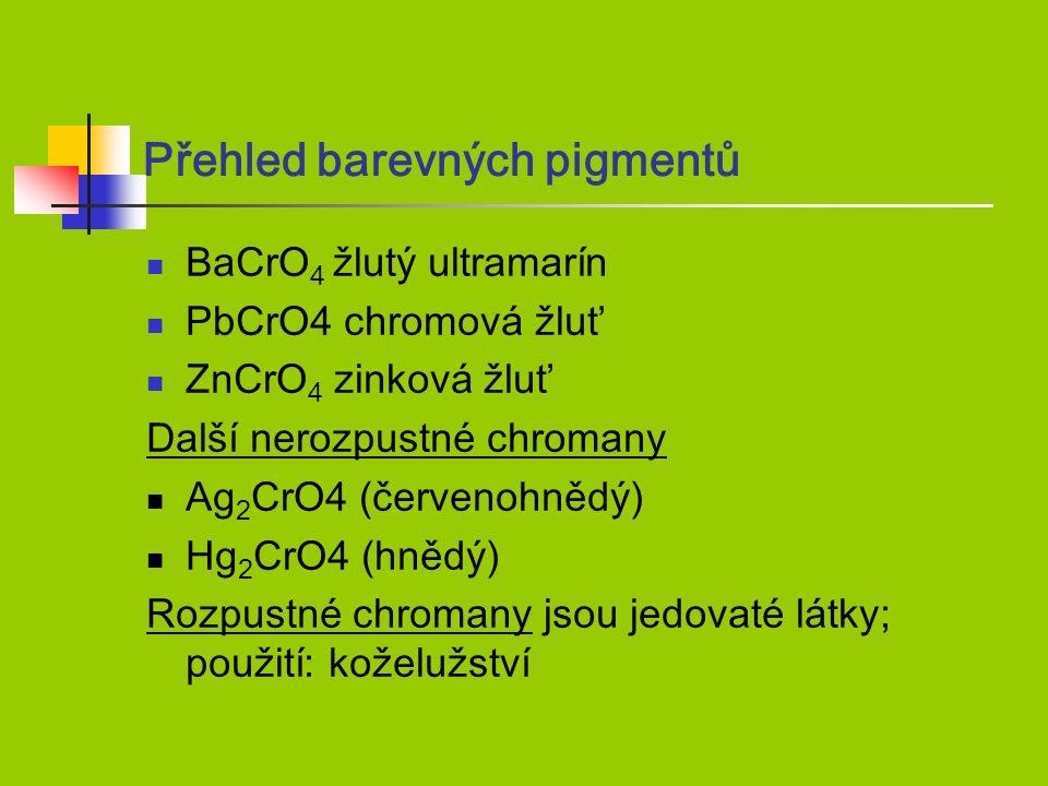Přehled barevných pigmentů BaCrO 4 žlutý ultramarín PbCrO4 chromová žluť ZnCrO 4 zinková žluť Další nerozpustné chromany Ag 2 CrO4 (červenohnědý) Hg 2 CrO4 (hnědý) Rozpustné chromany jsou jedovaté látky; použití: koželužství