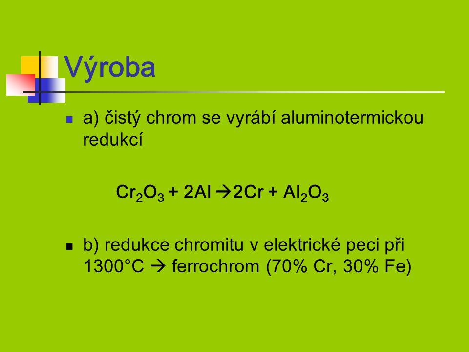 Výroba a) čistý chrom se vyrábí aluminotermickou redukcí Cr 2 O 3 + 2Al  2Cr + Al 2 O 3 b) redukce chromitu v elektrické peci při 1300°C  ferrochrom (70% Cr, 30% Fe)