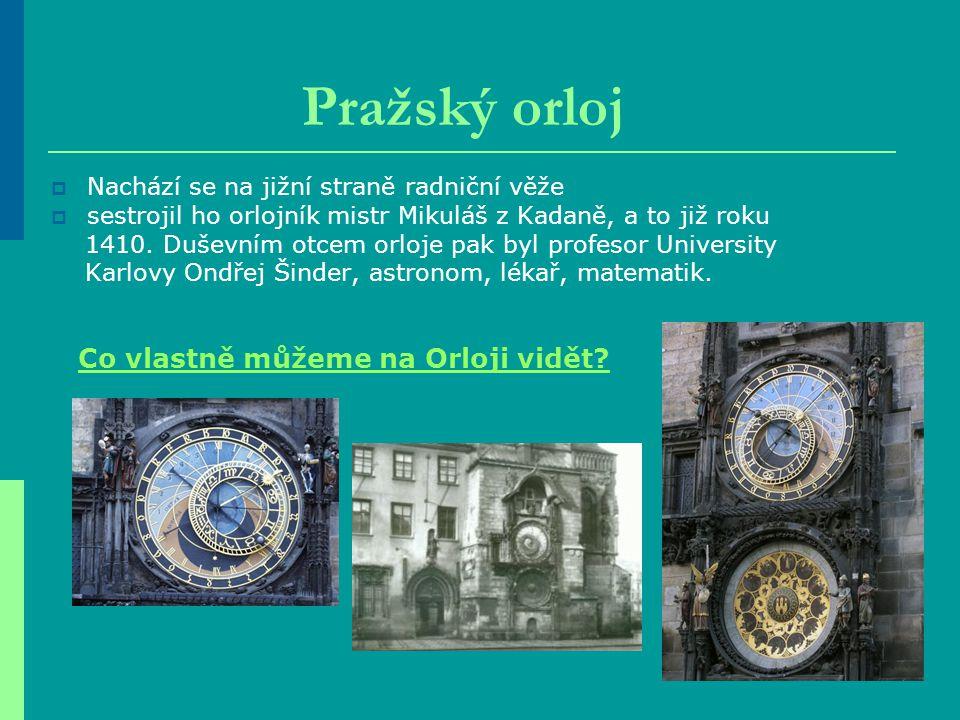 Pražský orloj  Nachází se na jižní straně radniční věže  sestrojil ho orlojník mistr Mikuláš z Kadaně, a to již roku 1410. Duševním otcem orloje pak