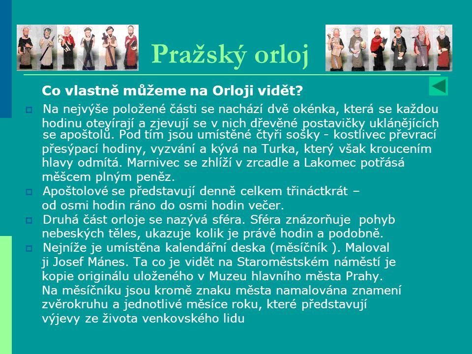 Pražský orloj  Na nejvýše položené části se nachází dvě okénka, která se každou hodinu otevírají a zjevují se v nich dřevěné postavičky uklánějících