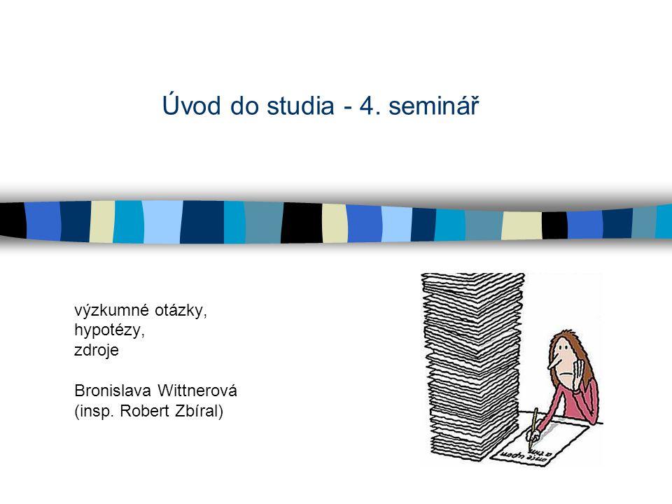 Úvod do studia - 4. seminář výzkumné otázky, hypotézy, zdroje Bronislava Wittnerová (insp. Robert Zbíral)