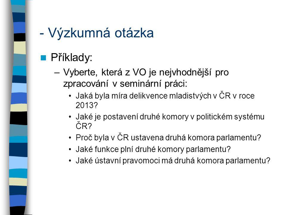 - Výzkumná otázka Příklady: –Vyberte, která z VO je nejvhodnější pro zpracování v seminární práci: Jaká byla míra delikvence mladistvých v ČR v roce 2
