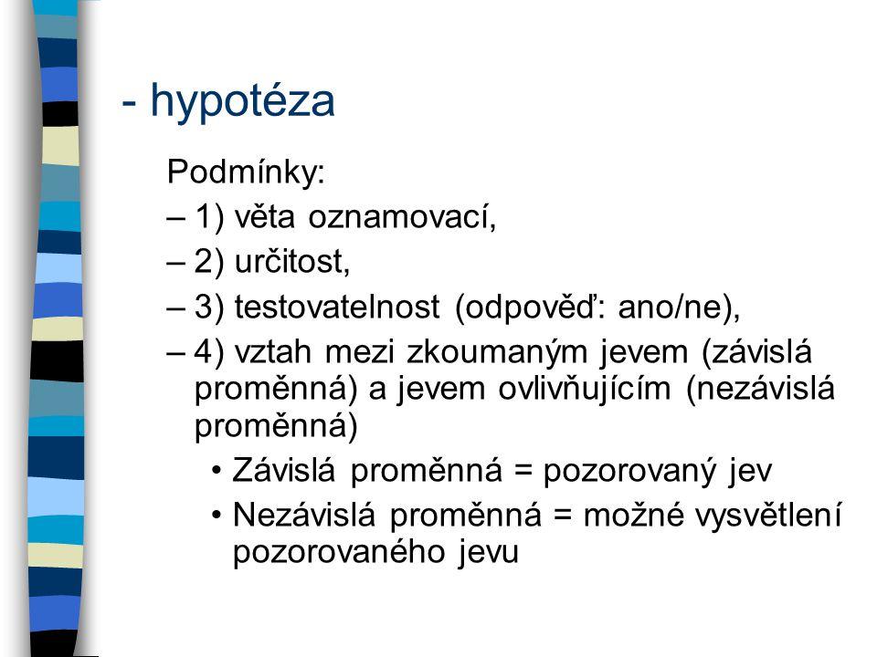- hypotéza Podmínky: –1) věta oznamovací, –2) určitost, –3) testovatelnost (odpověď: ano/ne), –4) vztah mezi zkoumaným jevem (závislá proměnná) a jeve