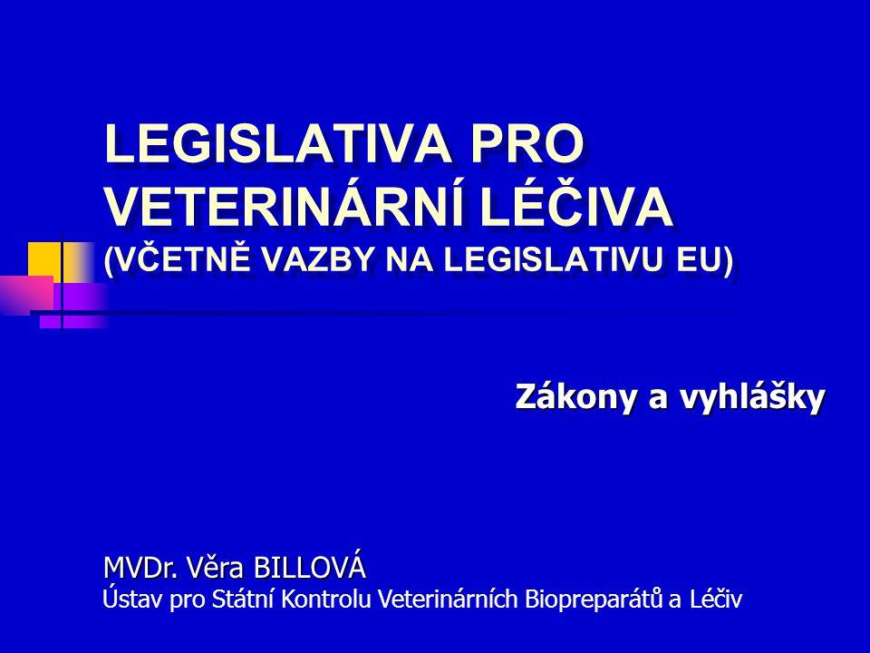 LEGISLATIVA PRO VETERINÁRNÍ LÉČIVA (VČETNĚ VAZBY NA LEGISLATIVU EU) LEGISLATIVA PRO VETERINÁRNÍ LÉČIVA (VČETNĚ VAZBY NA LEGISLATIVU EU) Zákony a vyhlášky MVDr.