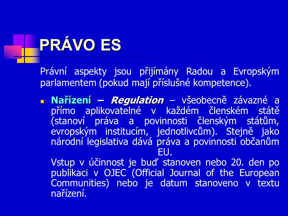 PRÁVO ES NařízeníRegulation Nařízení – Regulation – všeobecně závazné a přímo aplikovatelné v každém členském státě (stanoví práva a povinnosti členským státům, evropským institucím, jednotlivcům).