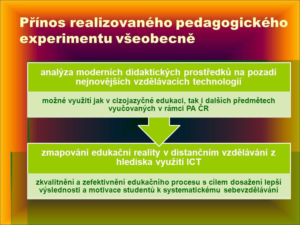 Přínos realizovaného pedagogického experimentu všeobecně zmapování edukační reality v distančním vzdělávání z hlediska využití ICT zkvalitnění a zefektivnění edukačního procesu s cílem dosažení lepší výslednosti a motivace studentů k systematickému sebevzdělávání analýza moderních didaktických prostředků na pozadí nejnovějších vzdělávacích technologií možné využití jak v cizojazyčné edukaci, tak i dalších předmětech vyučovaných v rámci PA ČR