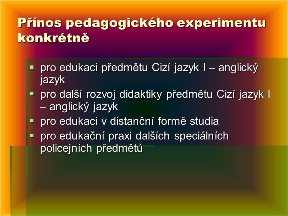Přínos pedagogického experimentu konkrétně  pro edukaci předmětu Cizí jazyk I – anglický jazyk  pro další rozvoj didaktiky předmětu Cizí jazyk I – anglický jazyk  pro edukaci v distanční formě studia  pro edukační praxi dalších speciálních policejních předmětů