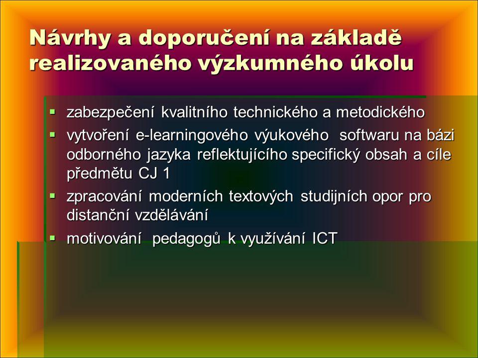Návrhy a doporučení na základě realizovaného výzkumného úkolu  zabezpečení kvalitního technického a metodického  vytvoření e-learningového výukového softwaru na bázi odborného jazyka reflektujícího specifický obsah a cíle předmětu CJ 1  zpracování moderních textových studijních opor pro distanční vzdělávání  motivování pedagogů k využívání ICT