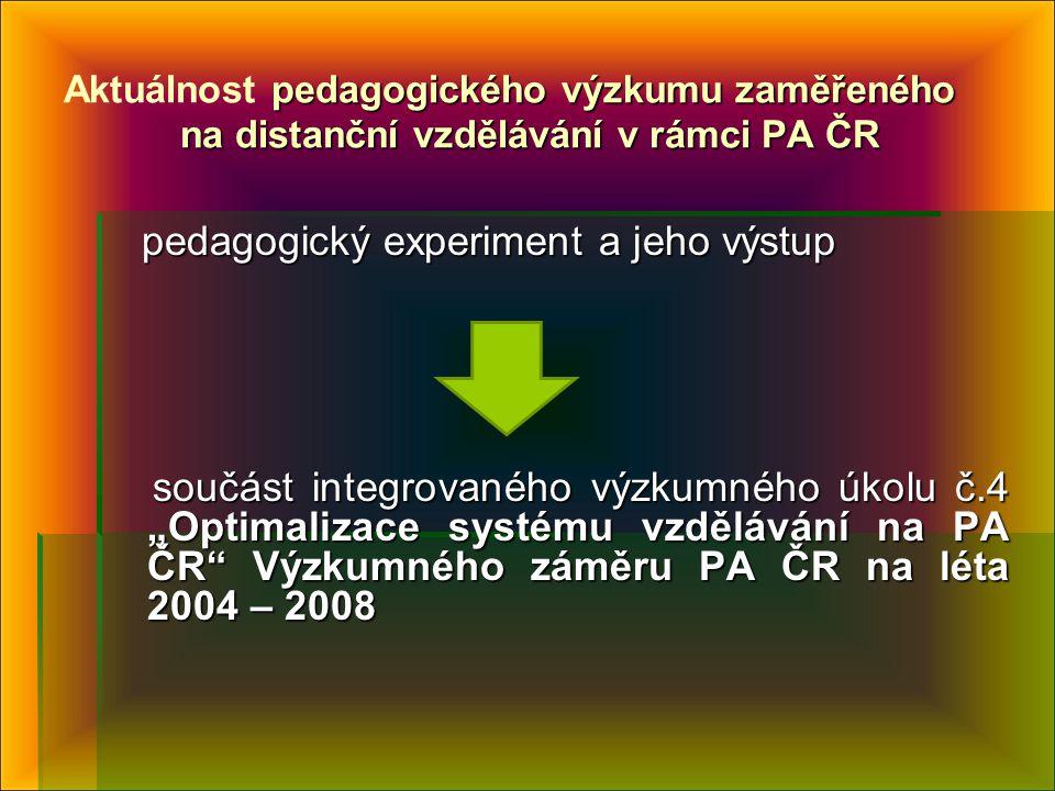 """pedagogického výzkumu zaměřeného na distanční vzdělávání v rámci PA ČR Aktuálnost pedagogického výzkumu zaměřeného na distanční vzdělávání v rámci PA ČR pedagogický experiment a jeho výstup pedagogický experiment a jeho výstup součást integrovaného výzkumného úkolu č.4 """"Optimalizace systému vzdělávání na PA ČR Výzkumného záměru PA ČR na léta 2004 – 2008 součást integrovaného výzkumného úkolu č.4 """"Optimalizace systému vzdělávání na PA ČR Výzkumného záměru PA ČR na léta 2004 – 2008"""