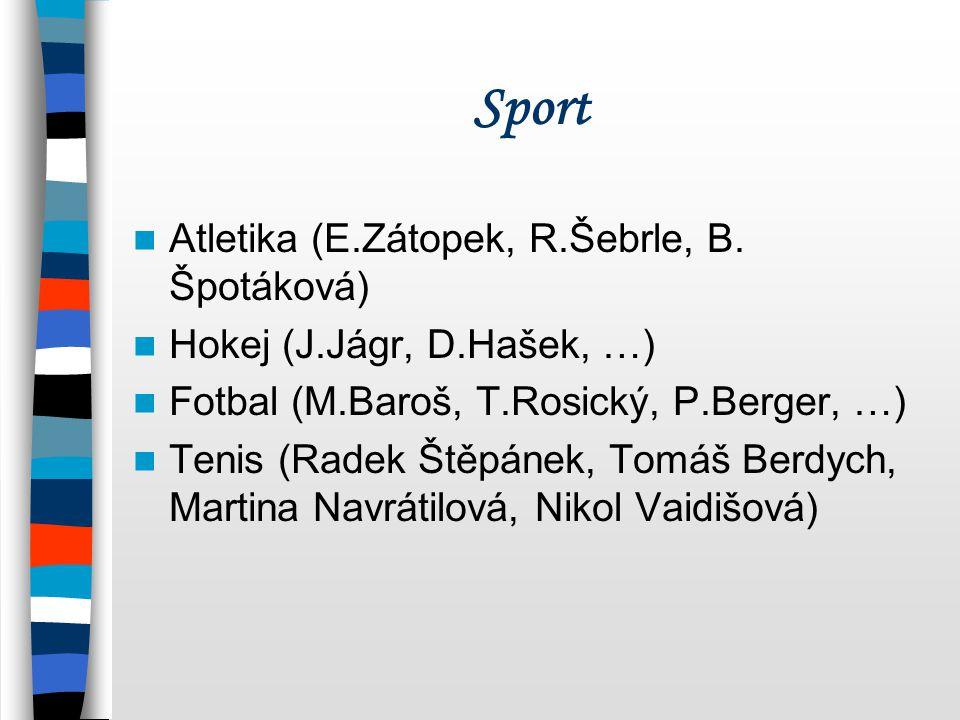 Sport Atletika (E.Zátopek, R.Šebrle, B. Špotáková) Hokej (J.Jágr, D.Hašek, …) Fotbal (M.Baroš, T.Rosický, P.Berger, …) Tenis (Radek Štěpánek, Tomáš Be