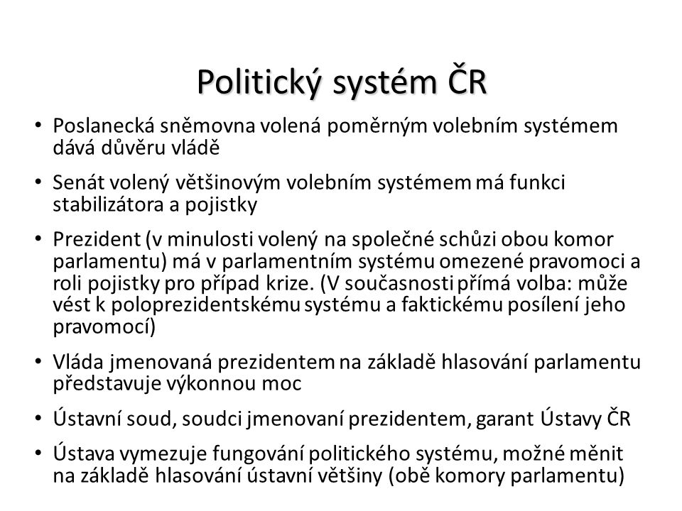 Politický systém ČR Poslanecká sněmovna volená poměrným volebním systémem dává důvěru vládě Senát volený většinovým volebním systémem má funkci stabil