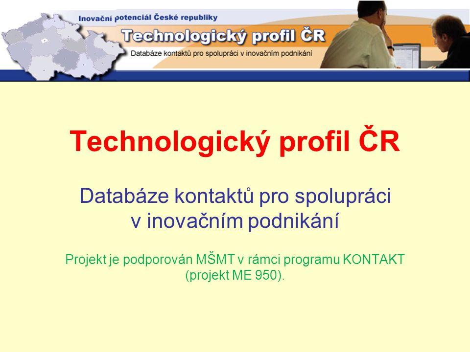 Technologický profil ČR Databáze kontaktů pro spolupráci v inovačním podnikání Projekt je podporován MŠMT v rámci programu KONTAKT (projekt ME 950).