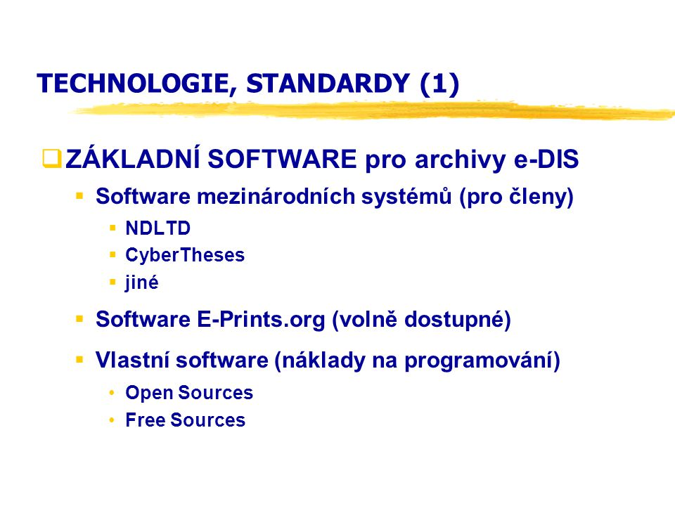 TECHNOLOGIE, STANDARDY (1)  ZÁKLADNÍ SOFTWARE pro archivy e-DIS  Software mezinárodních systémů (pro členy)  NDLTD  CyberTheses  jiné  Software E-Prints.org (volně dostupné)  Vlastní software (náklady na programování) Open Sources Free Sources