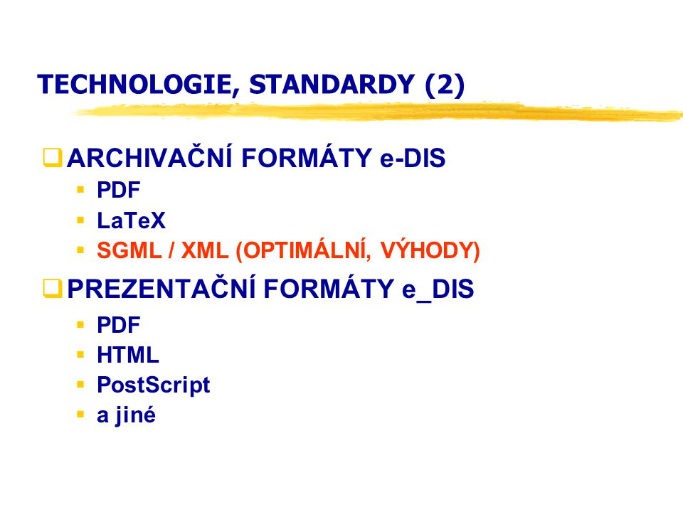 TECHNOLOGIE, STANDARDY (2)  ARCHIVAČNÍ FORMÁTY e-DIS  PDF  LaTeX  SGML / XML (OPTIMÁLNÍ, VÝHODY)  PREZENTAČNÍ FORMÁTY e_DIS  PDF  HTML  PostSc