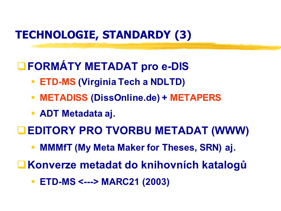 TECHNOLOGIE, STANDARDY (3)  FORMÁTY METADAT pro e-DIS  ETD-MS (Virginia Tech a NDLTD)  METADISS (DissOnline.de) + METAPERS  ADT Metadata aj.