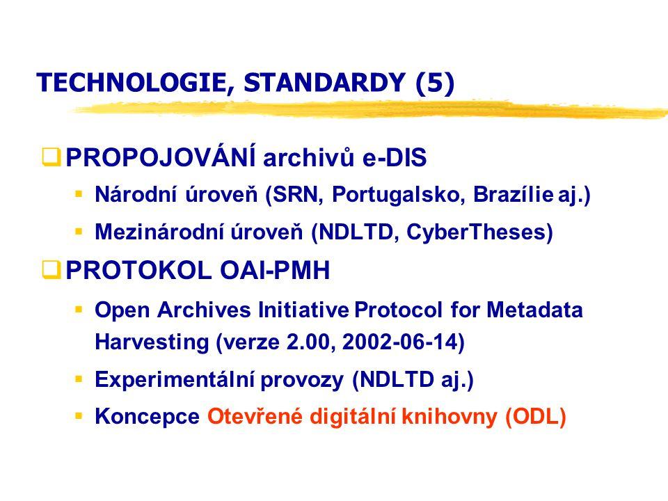TECHNOLOGIE, STANDARDY (5)  PROPOJOVÁNÍ archivů e-DIS  Národní úroveň (SRN, Portugalsko, Brazílie aj.)  Mezinárodní úroveň (NDLTD, CyberTheses)  PROTOKOL OAI-PMH  Open Archives Initiative Protocol for Metadata Harvesting (verze 2.00, 2002-06-14)  Experimentální provozy (NDLTD aj.)  Koncepce Otevřené digitální knihovny (ODL)