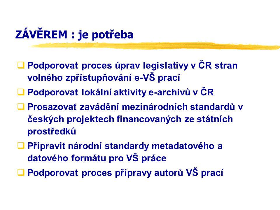 ZÁVĚREM : je potřeba  Podporovat proces úprav legislativy v ČR stran volného zpřístupňování e-VŠ prací  Podporovat lokální aktivity e-archivů v ČR 