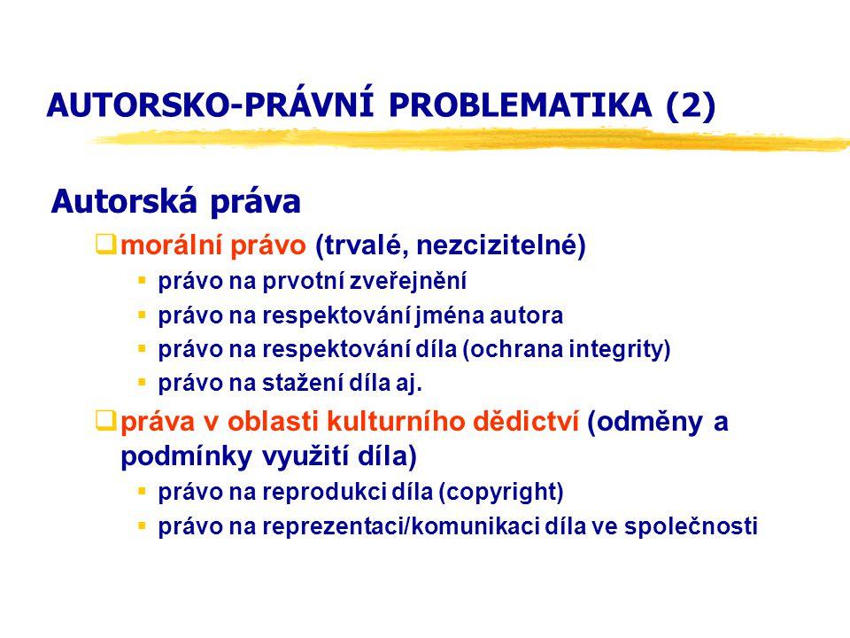AUTORSKO-PRÁVNÍ PROBLEMATIKA (2) Autorská práva  morální právo (trvalé, nezcizitelné)  právo na prvotní zveřejnění  právo na respektování jména autora  právo na respektování díla (ochrana integrity)  právo na stažení díla aj.
