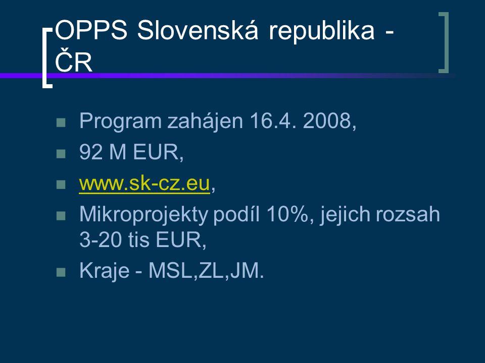 OPPS Slovenská republika - ČR Program zahájen 16.4. 2008, 92 M EUR, www.sk-cz.eu, www.sk-cz.eu Mikroprojekty podíl 10%, jejich rozsah 3-20 tis EUR, Kr