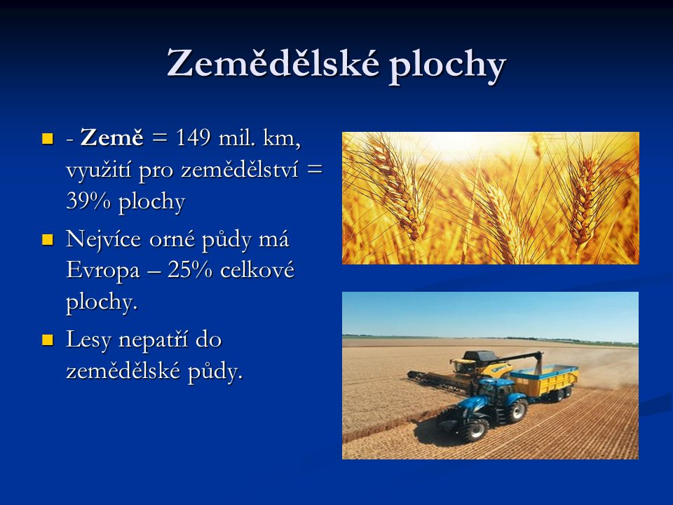 Zemědělské plochy - Země = 149 mil. km, využití pro zemědělství = 39% plochy - Země = 149 mil. km, využití pro zemědělství = 39% plochy Nejvíce orné p