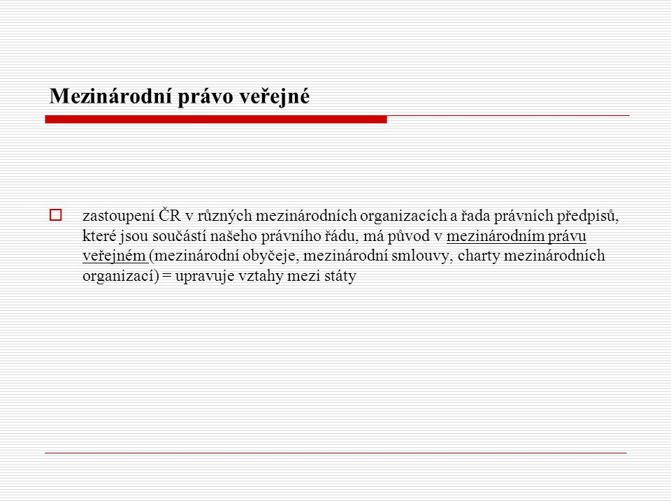 Mezinárodní právo veřejné  zastoupení ČR v různých mezinárodních organizacích a řada právních předpisů, které jsou součástí našeho právního řádu, má původ v mezinárodním právu veřejném (mezinárodní obyčeje, mezinárodní smlouvy, charty mezinárodních organizací) = upravuje vztahy mezi státy