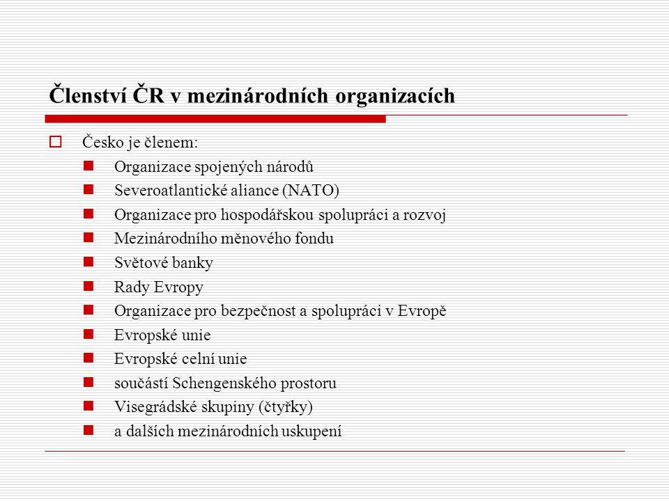 Členství ČR v mezinárodních organizacích  Česko je členem: Organizace spojených národů Severoatlantické aliance (NATO) Organizace pro hospodářskou spolupráci a rozvoj Mezinárodního měnového fondu Světové banky Rady Evropy Organizace pro bezpečnost a spolupráci v Evropě Evropské unie Evropské celní unie součástí Schengenského prostoru Visegrádské skupiny (čtyřky) a dalších mezinárodních uskupení