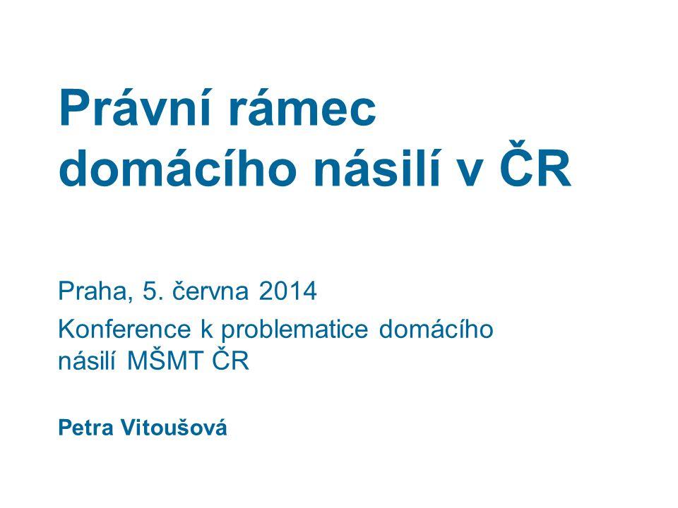 Právní rámec domácího násilí v ČR Praha, 5. června 2014 Konference k problematice domácího násilí MŠMT ČR Petra Vitoušová