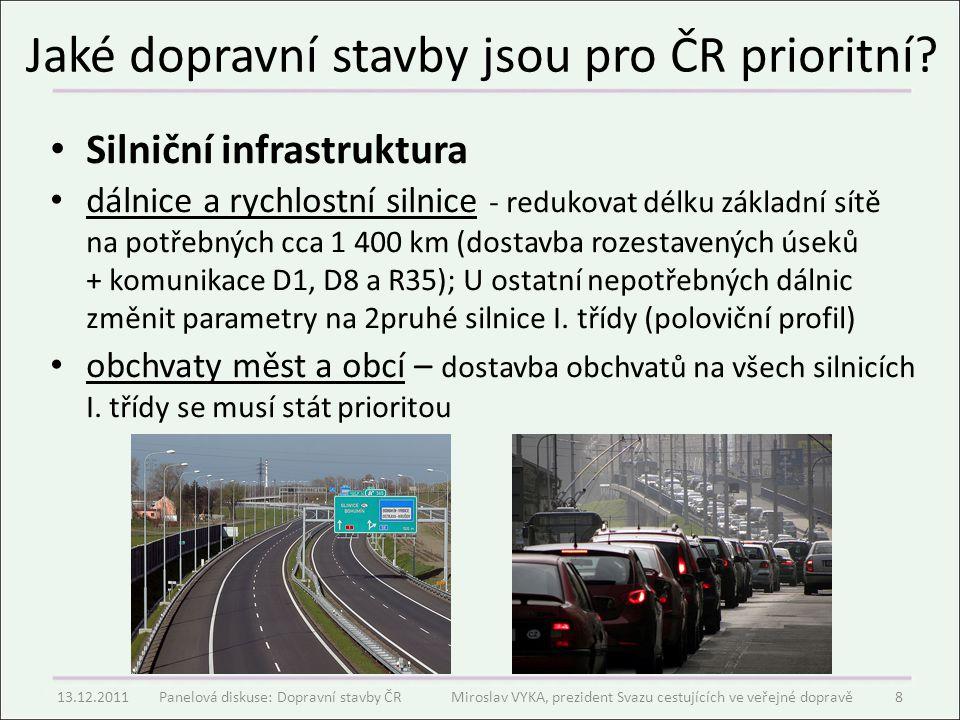 """Současné trendy Neexistuje žádná závazná dlouhodobá dopravní koncepce – Prioritu mají dálnice v tom kraji, ze kterého je ministr dopravy – Železnice nemá žádnou prioritu, protože politici jezdí v drtivé většině autem a chtějí si pro sebe postavit dálnici – Bártova Super Anti-koncepce (zneužití dobré myšlenky, materiál byl ohýbán na přání lobbystických skupin = cár papíru pro Brusel) – Nerovné zpoplatnění silniční sítě (zpoplatněno 2%, jen vozidla nad 3,5 tuny) a železniční sítě (100%, veškeré vlakové soupravy) – 1 200 km dálnic (cíl postavit síť až 2400 km nepotřebných 4pruhů) a 0 km vysokorychlostních tratí (stavebně se nepřipravují) – Populistické a politické hledání """"falešných úspor (úspora 10% finančních prostředků = degradace projektu o 90%!!) 13.12.2011Panelová diskuse: Dopravní stavby ČR Miroslav VYKA, prezident Svazu cestujících ve veřejné dopravě9"""