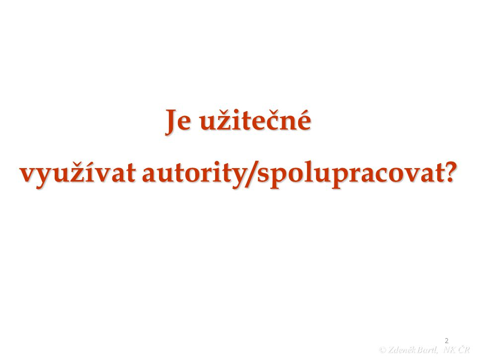 """2 © Zdeněk Bartl, NK ČR """"Jinonické pondělky UISK březen ´08 Je užitečné využívat autority/spolupracovat"""