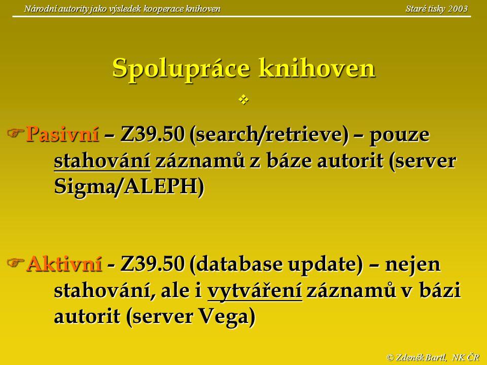 © Zdeněk Bartl, NK ČR Národní autority jako výsledek kooperace knihoven Staré tisky 2003 Spolupráce knihoven   Pasivní – Z39.50 (search/retrieve) –