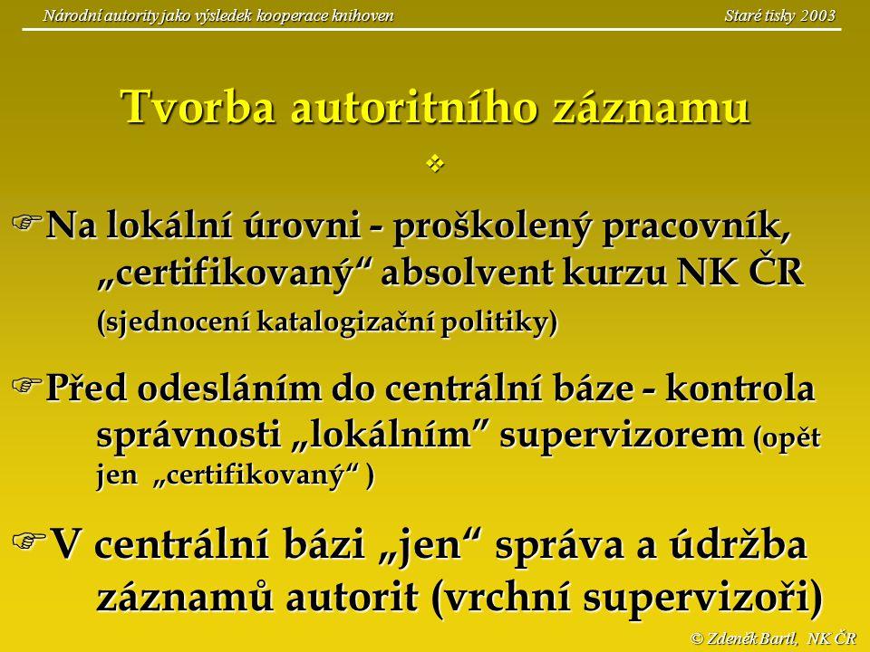 © Zdeněk Bartl, NK ČR Národní autority jako výsledek kooperace knihoven Staré tisky 2003 Tvorba autoritního záznamu   Na lokální úrovni - proškolený